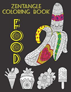 Zentangle Food Coloring Book: Zen Foods, Fruits, Vegetables, Cupcakes, Ice creams, Sweets And Desserts Coloring Book. Stre...