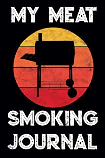 My Meat Smoking Journal: The Smoker's Must-Have Accessory for Pros - Take Notes, Refine Process, Improve Result - Become the BBQ Guru