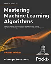 Mastering Machine Learning Algorithms: Expert techniques for implementing popular machine learning algorithms, fine-tuning your models, and understanding how they work, 2nd Edition