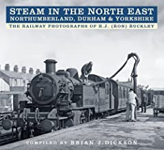 Steam in the North East - Northumberland, Durham & Yorkshire: The Railway Photographs of R.J. (Ron) Buckley