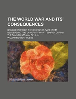 The World War and Its Consequences; Being Lectures in the Course on Patriotism Delivered at the University of Pittsburgh D...