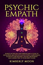 Psychic Empath: Secrets of Psychics and Empaths and a Guide to Developing Abilities Such as Intuition, Clairvoyance, Telepathy, Aura Reading, Healing Mediumship, and Connecting to Your Spirit Guides