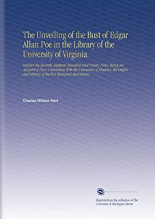 The Unveiling of the Bust of Edgar Allan Poe in the Library of the University of Virginia: October the Seventh, Eighteen Hundred and Ninety-Nine; ... History of the Poe Memorial Association ..