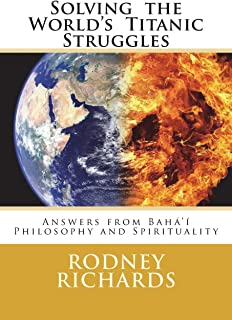 Solving the World's Titanic Struggles: Answers from Baha'i Philosophy and Spirituality