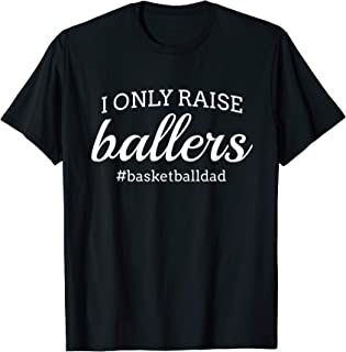 Fun I Only Raise Ballers Dad Basketball Coach Sporting Gift T-Shirt