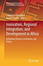Innovation, Regional Integration, and Development in Africa: Rethinking Theories, Institutions, and Policies (Advances in African Economic, Social and Political Development)