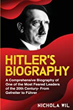 Adolf Hitler Biography: A Comprehensive Biography of One of the Most Feared Leaders of the 20th Century- From Gefreiter to Führer (Adolf Hitler Biography)
