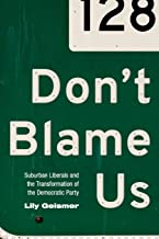 Don't Blame Us: Suburban Liberals and the Transformation of the Democratic Party (Politics and Society in Modern America)