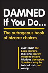 Damned If You Do . . .: The Outrageous Book of Bizarre Choices Kindle Edition