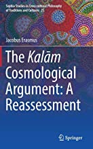 The Kalām Cosmological Argument:  A Reassessment (Sophia Studies in Cross-cultural Philosophy of Traditions and Cultures)