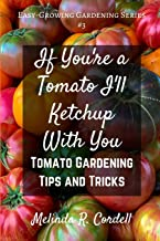 If You're a Tomato I'll Ketchup With You: Tomato Gardening Tips and Tricks (Easy-Growing Gardening Series)
