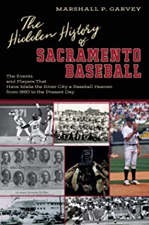 The Hidden History of Sacramento Baseball: The Events and Players That Have Made the River City a Baseball Heaven from 186...