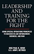 Download Leadership and Training for the Fight: Using Special Operations Principles to Succeed in Law Enforcement, Business, and War PDF