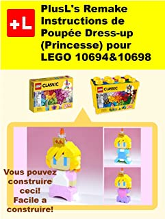 PlusL's Remake Instructions de Poupée Dress-up(Princesse) pour LEGO 10694&10698: Vous pouvez construire le Poupée Dress-up(Princesse) de vos propres briques! (French Edition)
