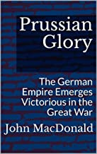 Prussian Glory: The German Empire Emerges Victorious in the Great War