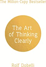 The Art of Thinking Clearly: Better Thinking, Better Decisions