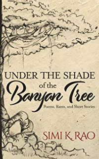 Under the Shade of the Banyan Tree: Poems, Rants, and Short Stories