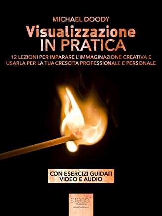 Visualizzazione in pratica: 12 lezioni per imparare l'immaginazione creativa e usarla per la tua crescita professionale e personale (Self-Help e Scienza della Mente)