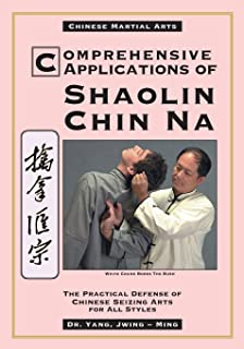 Comprehensive Applications of Shaolin Chin Na: The Practical Defense of Chinese Seizing Arts for All Styles