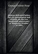 Address Delivered Before the City Government and Citizens, on the Two Hundredth Anniversary of Worcester October 14 1884