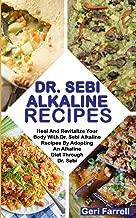 DR. SEBI ALKALINE RECIPES: Heal And Revitalize Your Body With Dr. Sebi Alkaline Recipes By Adopting An Alkaline Diet Through Dr. Sebi (Dr. Sebi Cure)