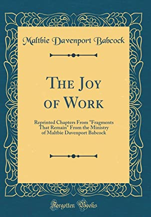 The Joy of Work: Reprinted Chapters From Fragments That Remain From the Ministry of Maltbie Davenport Babcock (Classic Reprint)