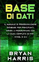 BASE DI DATI: Il manuale di programmazione database per principianti. Impara a programmare con la guida completa di PHP, MySQL e C++.