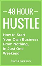 48 Hour Hustle: How to Start Your Own Business From Nothing, In Just One Weekend