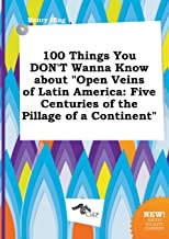 100 Things You Don't Wanna Know about Open Veins of Latin America: Five Centuries of the Pillage of a Continent