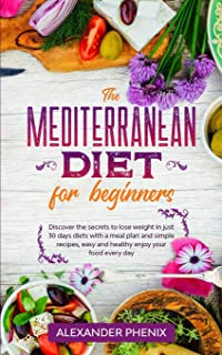 The Mediterranean diet for beginners: Discover the secrets to lose weight in just 30 days diets with a meal plan and simpl...
