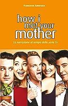HOW I MET YOUR MOTHER: La narrazione al tempo delle serie tv (Italian Edition)