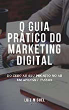 O guia prático do marketing digital: Do zero ao seu projeto no ar em apenas 7 passos