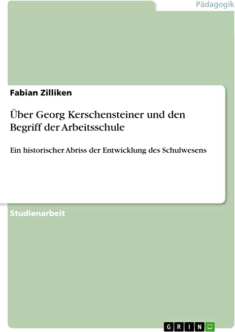 Über Georg Kerschensteiner und den Begriff der Arbeitsschule: Ein historischer Abriss der Entwicklung des Schulwesens (German Edition)