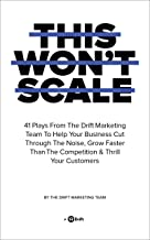 This Won't Scale: 41 Plays From The Drift Marketing Team To Help Your Business Cut Through The Noise, Grow Faster Than The...