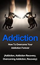 Addiction: How To Overcome Your Addiction Forever (Addiction, Addiction Recovery, Overcoming Addiction, Recovery): How To Overcome Your Addiction Forever