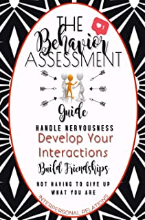 The Behavior Assessment Guide: Handle Nervousness, Develop Your Interactions And Build Friendship, Not Having To Give Up W...