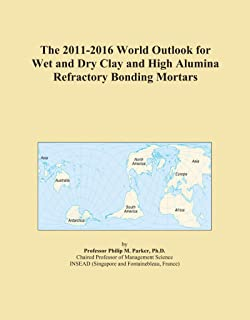 The 2011-2016 World Outlook for Wet and Dry Clay and High Alumina Refractory Bonding Mortars