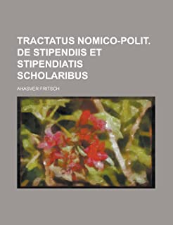 Tractatus Nomico-Polit. de Stipendiis Et Stipendiatis Scholaribus