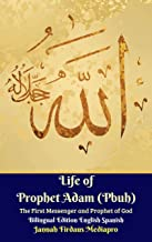 Life of Prophet Adam (Pbuh) The First Messenger and Prophet of God Bilingual Edition English Spanish