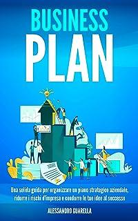 BUSINESS PLAN: Una solida guida per organizzare un piano strategico aziendale, ridurre i rischi d'impresa e condurre le tu...