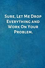 Sure, Let Me Drop Everything and Work On Your Problem.: Office Lined Blank Notebook Journal with a funny saying on the outside