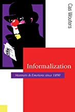 Informalization: Manners and Emotions Since 1890 (Published in association with Theory, Culture & Society)