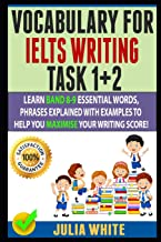 VOCABULARY FOR IELTS WRITING TASK 1+ 2: Learn Band 8-9 Essential Words, Phrases Explained With Examples To Help You Maximise Your Writing Score!