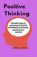 Positive Thinking: 8 Simple steps to achieving SUCCESS, HAPPINESS and finally reaching your GOALS! (Mindset Series Book 3)