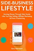 Side-Business Lifestyle - 2018: Earning Money Through YouTube Selling, Affiliate Marketing & Fiverr Freelancing (Side Hustle for Full-Time Employees)