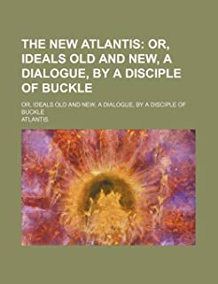 The New Atlantis; Or, Ideals Old and New, a Dialogue, by a Disciple of Buckle. Or, Ideals Old and New, a Dialogue, by a Di...