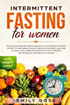 Intermittent Fasting for Women: Eat Delicious Recipes and Learn with Little Secrets without Effort to Lose Weight Quickly. Improve your Body and your Physical Well-Being by Eating with Taste.