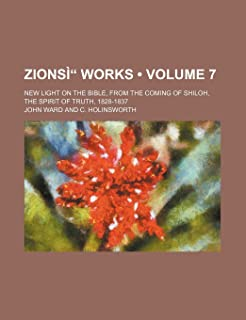 Zionsi Works (Volume 7); New Light on the Bible, from the Coming of Shiloh, the Spirit of Truth, 1828-1837