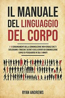 Il Manuale Del Linguaggio Del Corpo: I 10 comandamenti della comunicazione non verbale che ti sveleranno i trucchi e segre...