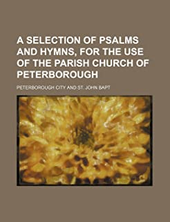 A Selection of Psalms and Hymns, for the Use of the Parish Church of Peterborough